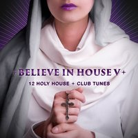 Believe in House 5 - 12 Holy House & Club Tunes — сборник