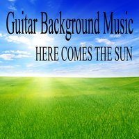 Guitar Background Music - Here Comes the Sun — Restaurant Music, Acoustic Guitar Tribute Players