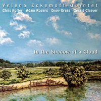 In the Shadow of a Cloud — Chris Potter, Adam Rogers, Drew Gress, Gerald Cleaver, Yelena Eckemoff, Yelena Eckemoff Quintet