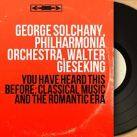 You Have Heard This Before: Classical Music and the Romantic Era — Walter Gieseking, George Solchany, George Solchany, Philharmonia Orchestra, Walter Gieseking, Клод Дебюсси, Иоганн Пахельбель