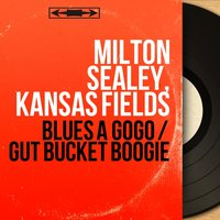 Blues a Gogo / Gut Bucket Boogie — Kansas Fields, Milton Sealey, Milton Sealey, Kansas Fields