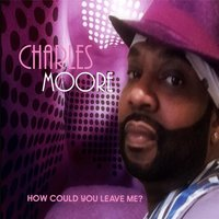 How Could You Leave Me? — Charles Moore