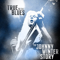 True to the Blues: The Johnny Winter Story — Johnny Winter