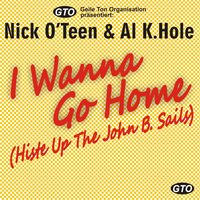I Wanna Go Home (Histe up the John B. Sails) — Nick O'Teen, Nick Oteen, & Al K.Hole, Nick O'Teen & Al K.Hole, Nick O'Teen, & Al K.Hole & Nick Oteen, Nick O'Teen, & Al K.Hole & Nick Oteen with Al Khole