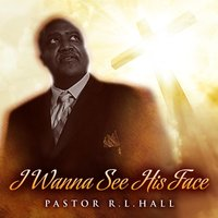 I Wanna See His Face — Pastor R.L.Hall