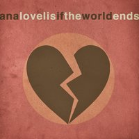 If the World Ends — Ana Lovelis