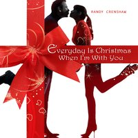 Everyday Is Christmas When I'm with You — Randy Crenshaw