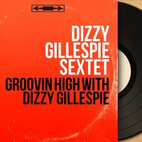 Groovin High With Dizzy Gillespie — Dizzy Gillespie Sextet