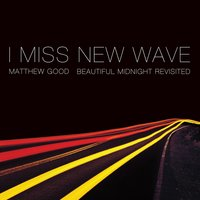 I Miss New Wave: Beautiful Midnight Revisited - EP — Matthew Good