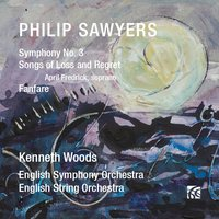 Sawyers: Symphony No. 3 / Songs of Loss and Regret — Kenneth Woods, English String Orchestra, English Symphony Orchestra, Philip Sawyers, April Fredrick, English Symphony Orchestra|Kenneth Woods|April Fredrick