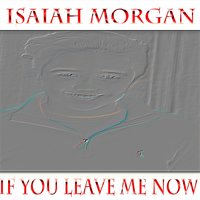 If You Leave Me Now — Isaiah Morgan