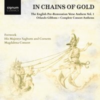 """In Chains of Gold"", The English Pre-Restoration Verse Anthem, Volume 1: Orlando Gibbons, Complete Consort Anthems — Fretwork, His Majestys Sagbutts & Cornetts, Magdalena Consort, Fretwork, His Majestys Sagbutts & Cornetts, Magdalena Consort, Орландо Гиббонс"