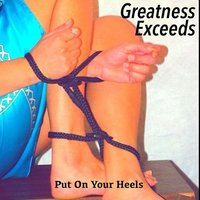 Put on Your Heels — Greatness Exceeds