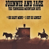 Oh Baby Mine — Johnnie And Jack, The Tennessee Mountain Boys