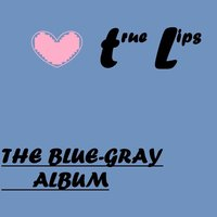 The Blue-Gray Album — True Lips