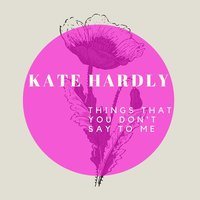 Things That You Don't Say to Me — Kate Hardly