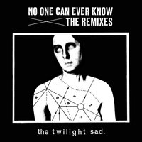No One Can Ever Know the Remixes — The Twilight Sad