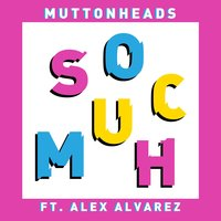 So Much — Muttonheads, Alex Alvarez