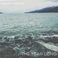 Give Me Your Love — The Year Long
