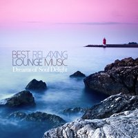 Best Relaxing Lounge Music Dreams of Soul Delight — сборник