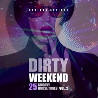 Dirty Weekend (25 Groovy House Tunes), Vol. 2 — сборник