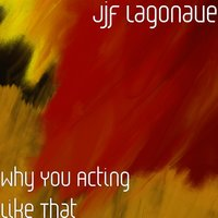 Why You Acting Like That — jjf Lagonave