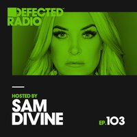 Defected Radio Episode 103 (hosted by Sam Divine) — Defected Radio