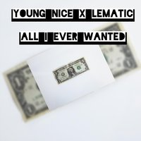 All I Ever Wanted — Young Nice & Lematic