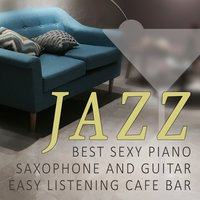 Jazz: Best Sexy Piano, Saxophone and Guitar, Easy Listening Cafe Bar Collection, Soothing Music — Relaxing Piano Music Oasis