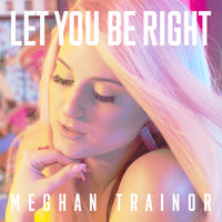 LET YOU BE RIGHT — Meghan Trainor