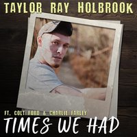 Times We Had — Colt Ford, Charlie Farley, Charley Farley, Taylor Ray Holbrook