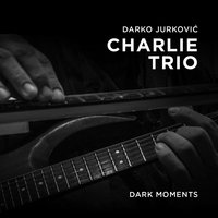 Dark Moments — Darko Jurković Charlie Trio