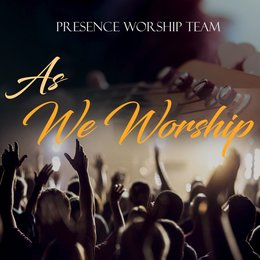 As We Worship — Presence Worship Team