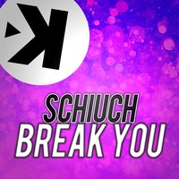Break You — Schiuch