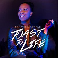 Toast to Life - Single — Shameka Clarke