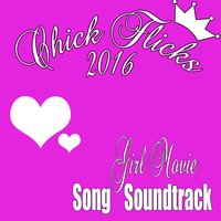 Chick Flicks 2016: Girl Movie Song Soundtrack — Fandom