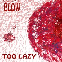 Too Lazy — Blow