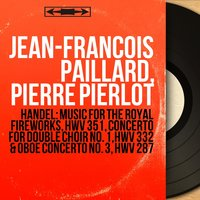 Handel: Music for the Royal Fireworks, HWV 351, Concerto for Double Choir No. 1, HWV 332 & Oboe Concerto No. 3, HWV 287 — Jean-Francois Paillard, Pierre Pierlot, Георг Фридрих Гендель