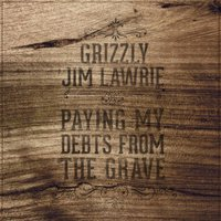 Paying My Debts from the Grave — Jim Lawrie, Grizzly Jim Lawrie