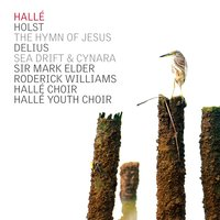 Holst: The Hymn of Jesus - Delius: Sea Drift, Cynara — Roderick Williams, Густав Холст, Frederick Delius, The Hallé, Halle Choir, Mark Elder, Hallé Youth Choir