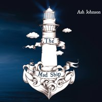 Ash Johnson - the Mad Ship — Ash Johnson