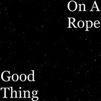 Good Thing — On A Rope