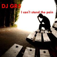 I Can't Stand the Pain — DJ GR5