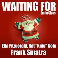 "Waiting for Santa Claus — Frank Sinatra, Ella Fitzgerald, Nat King Cole, Ella Fitzgerald, Nat ""King"" Cole & Frank Sinatra, Ella Fitzgerald, Frank Sinatra, Nat ""King"" Cole"