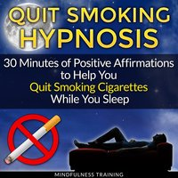 Quit Smoking Hypnosis: 30 Minutes of Positive Affirmations to Help You Quit Smoking Cigarettes While You Sleep — Mindfulness Training