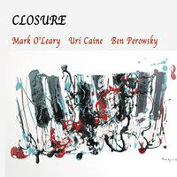 Closure — Ben Perowsky, Uri Caine, Mark O'Leary, Mark O'Leary | Uri Caine | Ben Perowsky