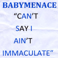 Can't Say I Ain't Immaculate — Babymenace