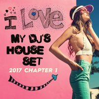 I Love My DJ's House Set, 2017 Chapter 1 — сборник