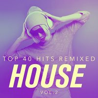 Top 40 Hits Remixed, Vol. 2 House — Top 40 Hits, The Cover Crew, Ultimate Dance Remixes