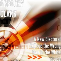 A New Electoral College the Wrong Man in the White House — GREGORY CLARK